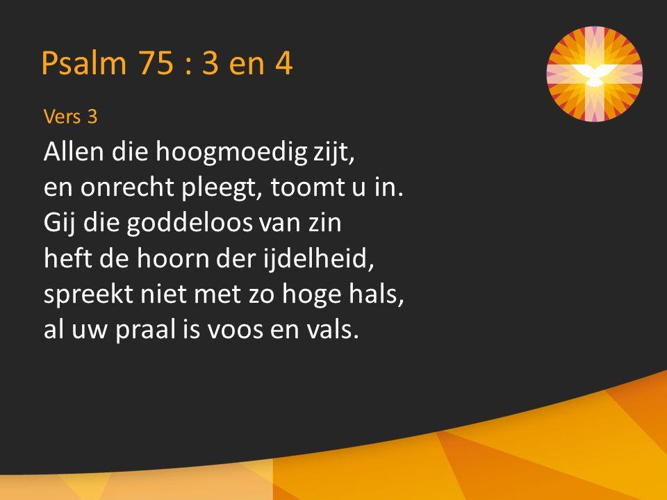 Vers 3 Psalm 75 : 3 en 4 Allen die hoogmoedig zijt, en onrecht pleegt, toomt u in.