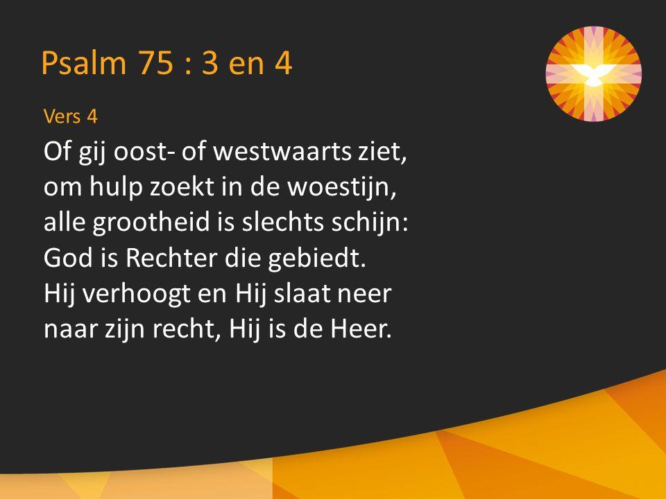 Vers 4 Psalm 75 : 3 en 4 Of gij oost- of westwaarts ziet, om hulp zoekt in de woestijn, alle grootheid is slechts schijn: God is Rechter die gebiedt.