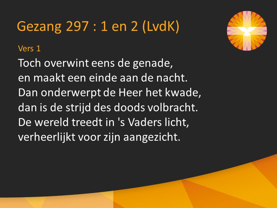 Vers 1 Gezang 297 : 1 en 2 (LvdK) Toch overwint eens de genade, en maakt een einde aan de nacht.