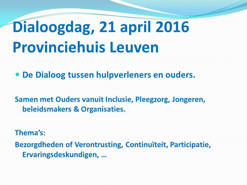 Dialoogdag, 21 april 2016 Provinciehuis Leuven De Dialoog tussen hulpverleners en ouders. Samen met Ouders vanuit Inclusie, Pleegzorg, Jongeren, belei