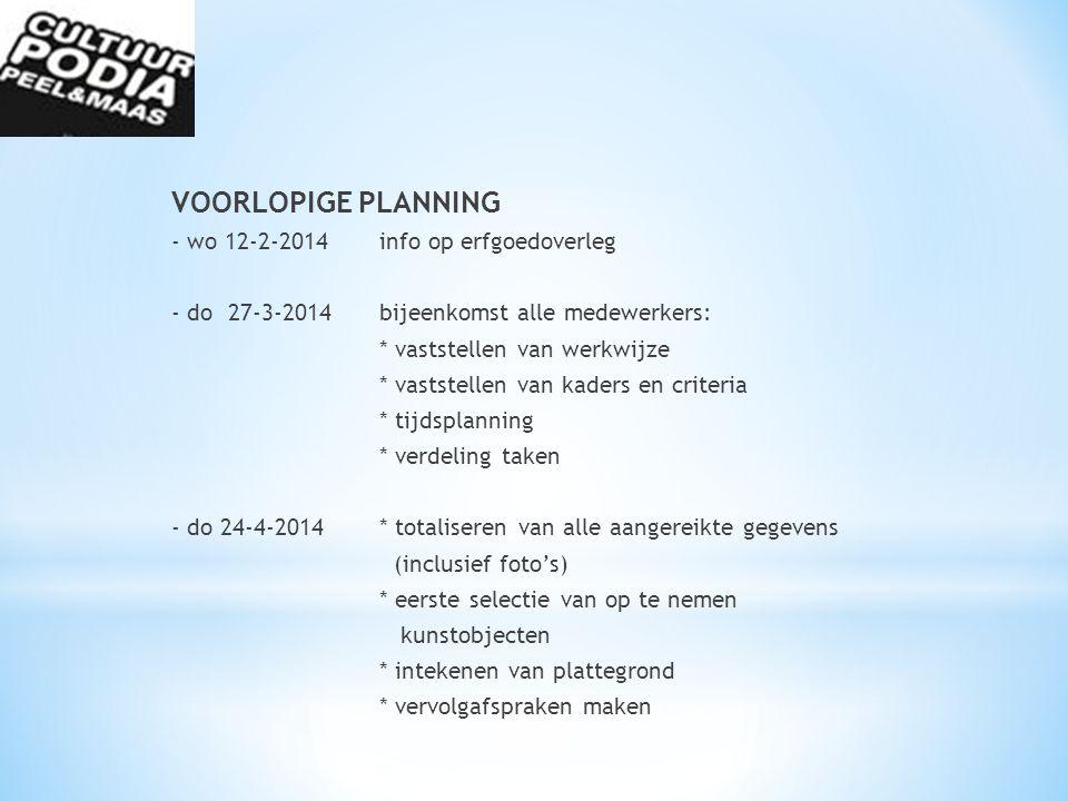 VOORLOPIGE PLANNING - wo 12-2-2014info op erfgoedoverleg - do 27-3-2014bijeenkomst alle medewerkers: * vaststellen van werkwijze * vaststellen van kaders en criteria * tijdsplanning * verdeling taken - do 24-4-2014* totaliseren van alle aangereikte gegevens (inclusief foto's) * eerste selectie van op te nemen kunstobjecten * intekenen van plattegrond * vervolgafspraken maken