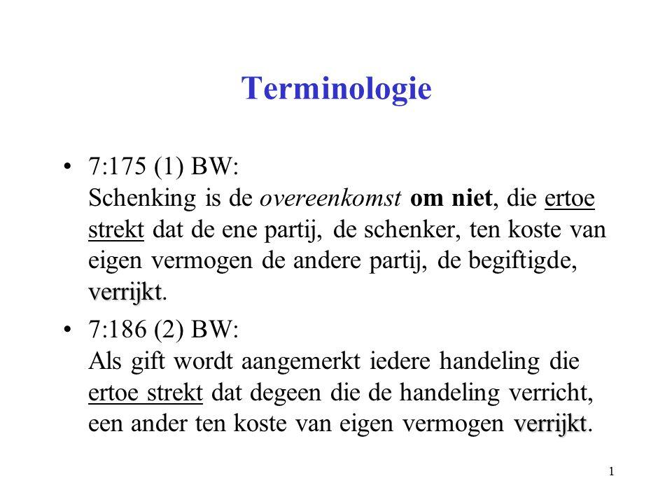 1 Terminologie verrijkt7:175 (1) BW: Schenking is de overeenkomst om niet, die ertoe strekt dat de ene partij, de schenker, ten koste van eigen vermogen de andere partij, de begiftigde, verrijkt.