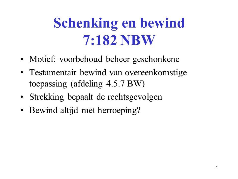 4 Schenking en bewind 7:182 NBW Motief: voorbehoud beheer geschonkene Testamentair bewind van overeenkomstige toepassing (afdeling 4.5.7 BW) Strekking bepaalt de rechtsgevolgen Bewind altijd met herroeping