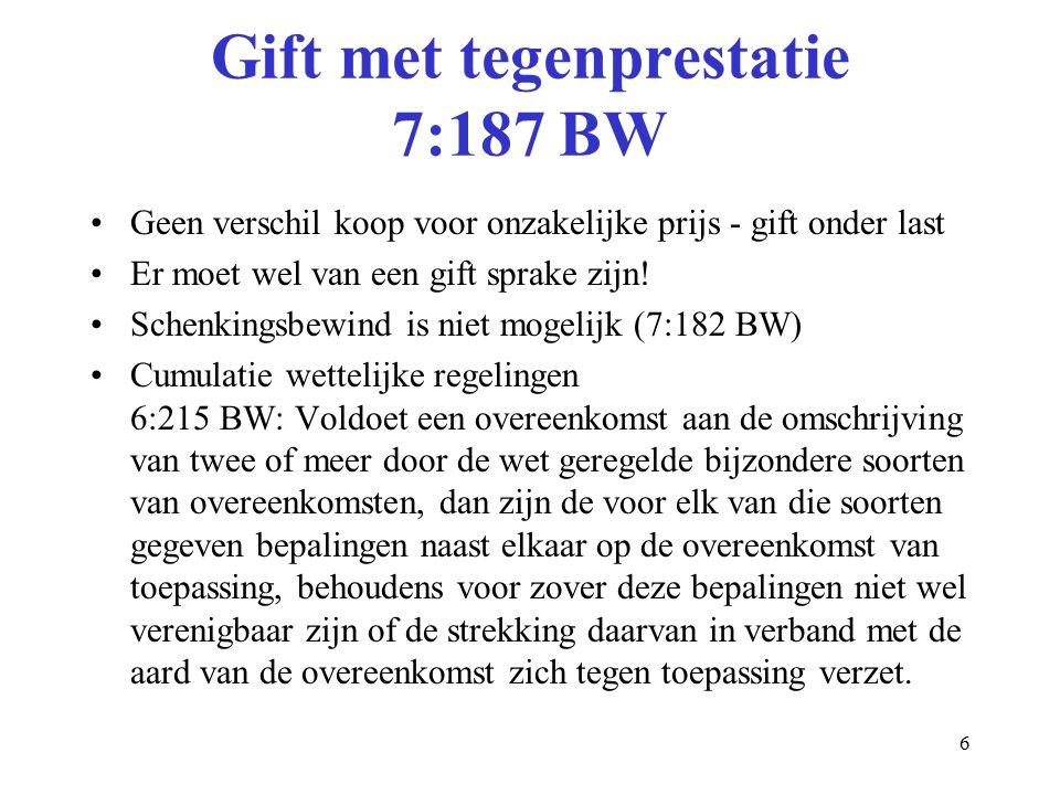 6 Gift met tegenprestatie 7:187 BW Geen verschil koop voor onzakelijke prijs - gift onder last Er moet wel van een gift sprake zijn.