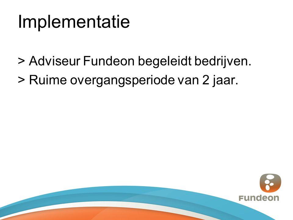 Implementatie > Adviseur Fundeon begeleidt bedrijven. > Ruime overgangsperiode van 2 jaar.