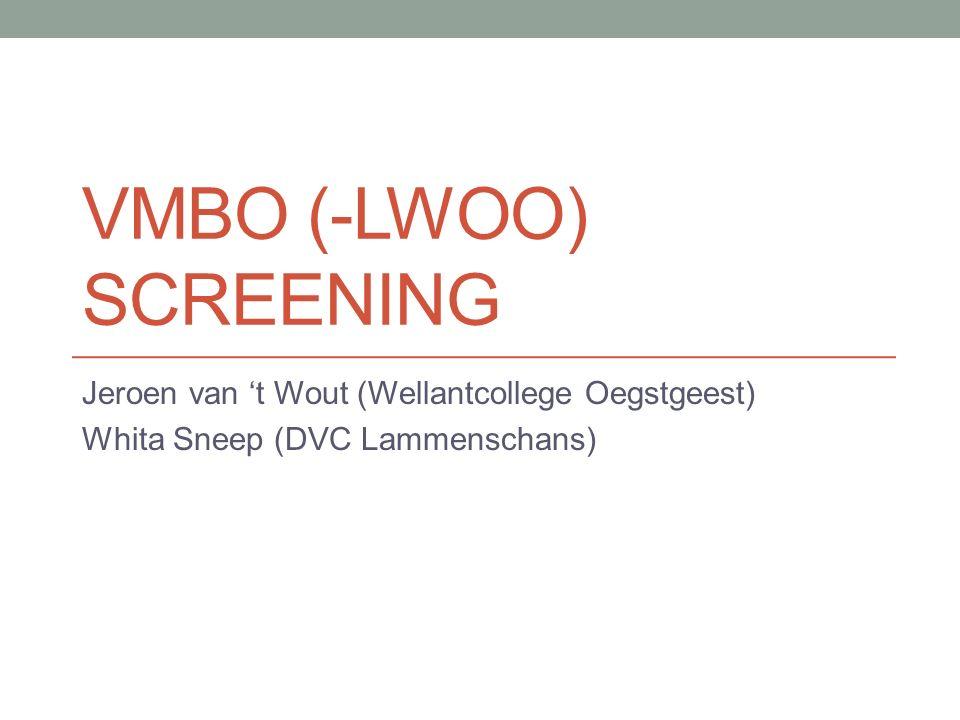 VMBO (-LWOO) SCREENING Jeroen van 't Wout (Wellantcollege Oegstgeest) Whita Sneep (DVC Lammenschans)