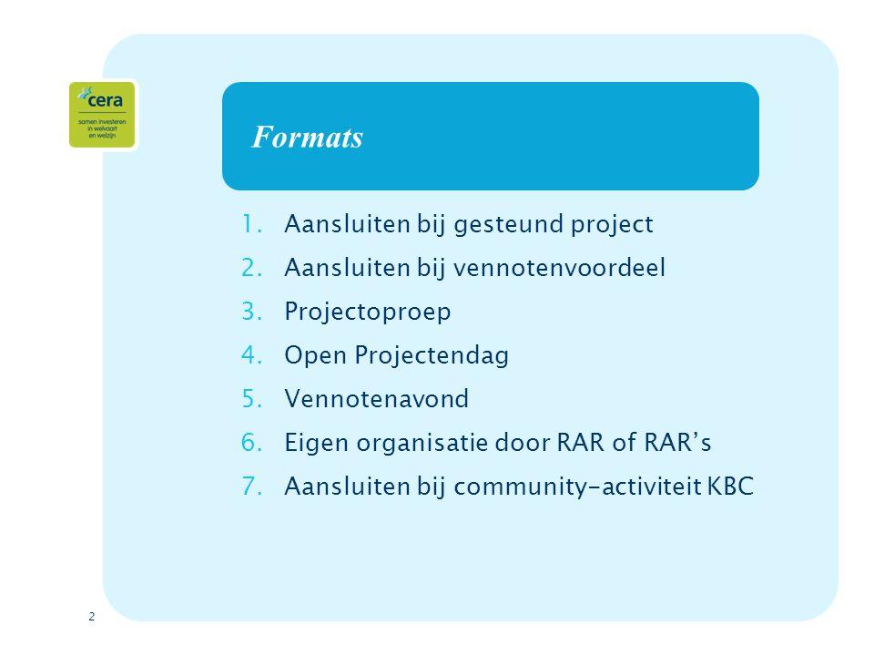 2 Formats 1.Aansluiten bij gesteund project 2.Aansluiten bij vennotenvoordeel 3.Projectoproep 4.Open Projectendag 5.Vennotenavond 6.Eigen organisatie door RAR of RAR's 7.Aansluiten bij community-activiteit KBC