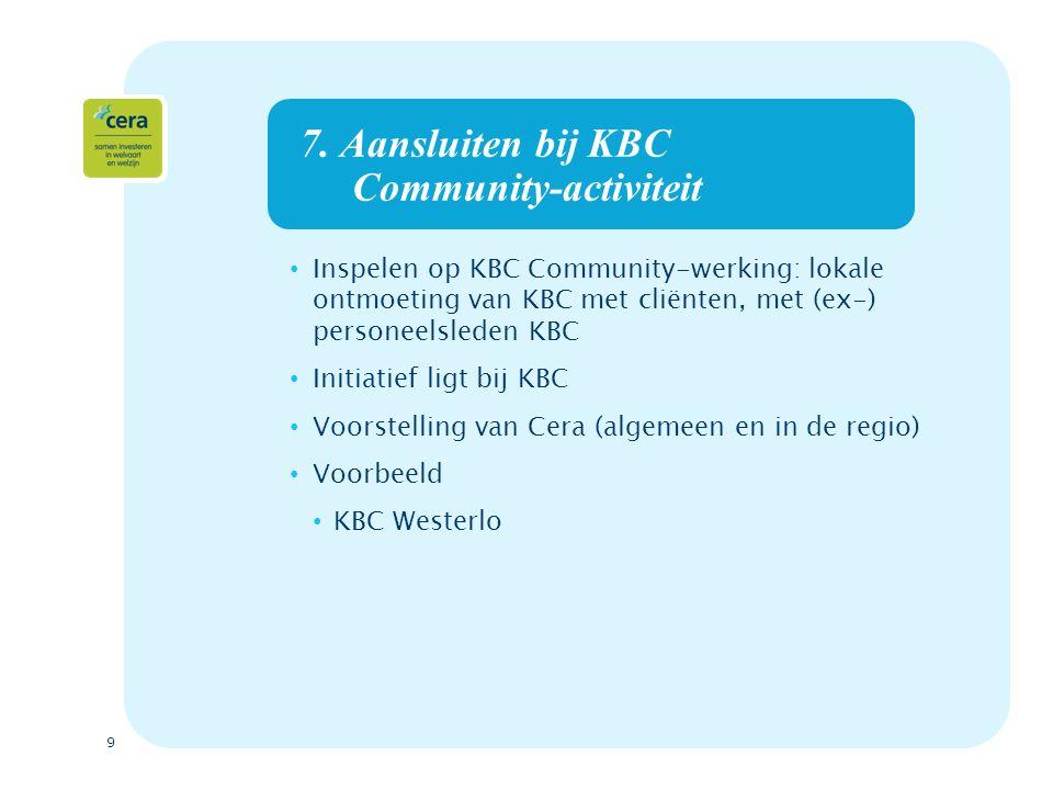 9 7. Aansluiten bij KBC Community-activiteit Inspelen op KBC Community-werking: lokale ontmoeting van KBC met cliënten, met (ex-) personeelsleden KBC