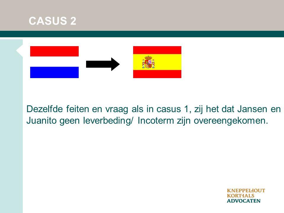 CASUS 2 Dezelfde feiten en vraag als in casus 1, zij het dat Jansen en Juanito geen leverbeding/ Incoterm zijn overeengekomen.