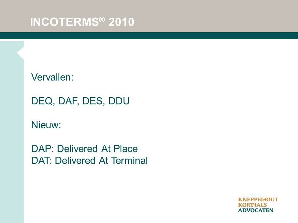 INCOTERMS ® 2010 Vervallen: DEQ, DAF, DES, DDU Nieuw: DAP: Delivered At Place DAT: Delivered At Terminal