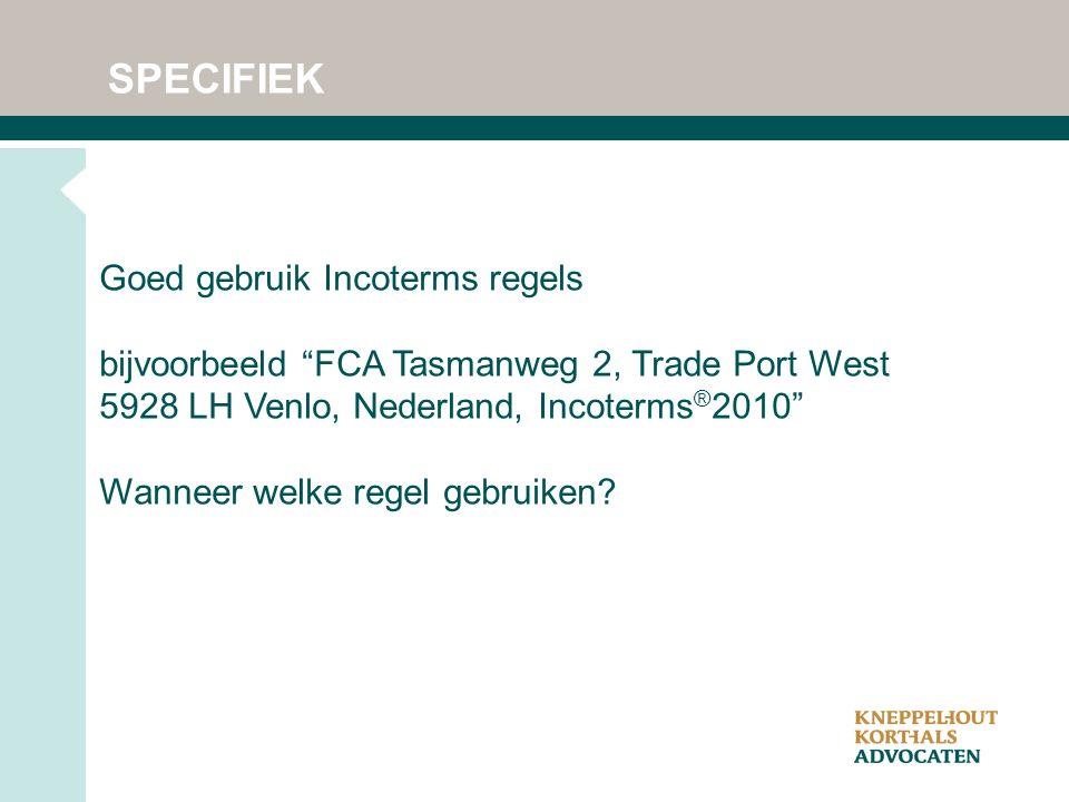 SPECIFIEK Goed gebruik Incoterms regels bijvoorbeeld FCA Tasmanweg 2, Trade Port West 5928 LH Venlo, Nederland, Incoterms ® 2010 Wanneer welke regel gebruiken?