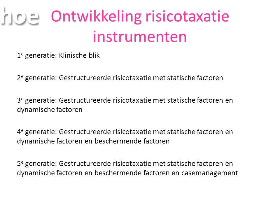Ontwikkeling risicotaxatie instrumenten 1 e generatie: Klinische blik 2 e generatie: Gestructureerde risicotaxatie met statische factoren 3 e generatie: Gestructureerde risicotaxatie met statische factoren en dynamische factoren 4 e generatie: Gestructureerde risicotaxatie met statische factoren en dynamische factoren en beschermende factoren 5 e generatie: Gestructureerde risicotaxatie met statische factoren en dynamische factoren en beschermende factoren en casemanagement