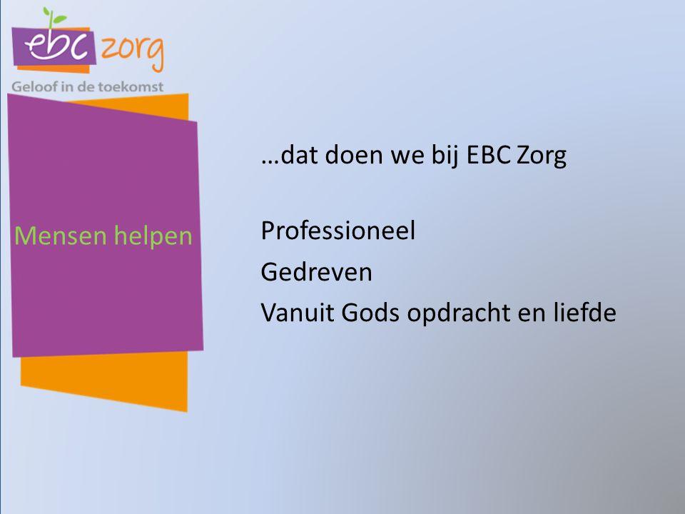 …dat doen we bij EBC Zorg Professioneel Gedreven Vanuit Gods opdracht en liefde Mensen helpen
