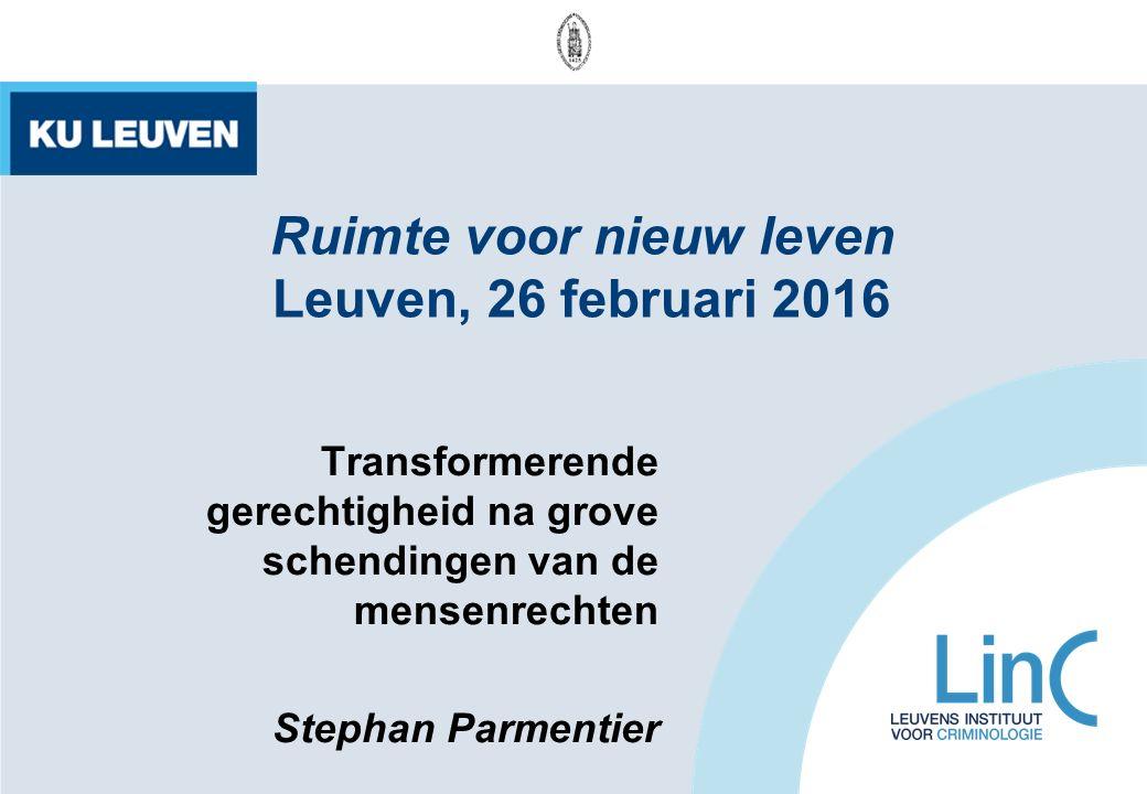 Ruimte voor nieuw leven Leuven, 26 februari 2016 Transformerende gerechtigheid na grove schendingen van de mensenrechten Stephan Parmentier