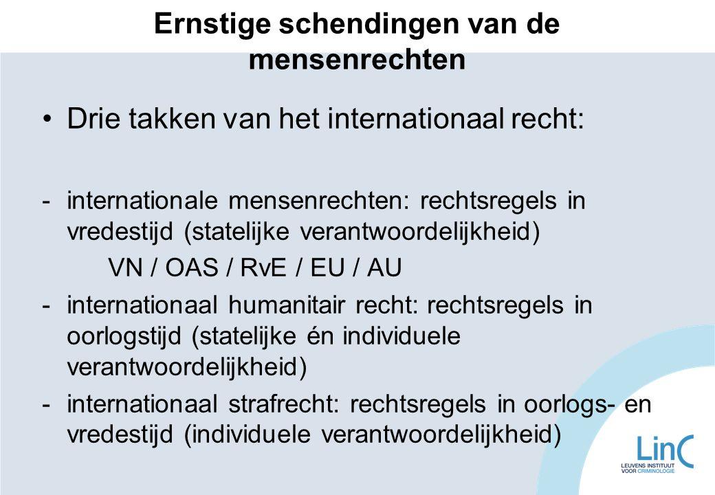 Ernstige schendingen van de mensenrechten Drie takken van het internationaal recht: -internationale mensenrechten: rechtsregels in vredestijd (statelijke verantwoordelijkheid) VN / OAS / RvE / EU / AU -internationaal humanitair recht: rechtsregels in oorlogstijd (statelijke én individuele verantwoordelijkheid) -internationaal strafrecht: rechtsregels in oorlogs- en vredestijd (individuele verantwoordelijkheid)