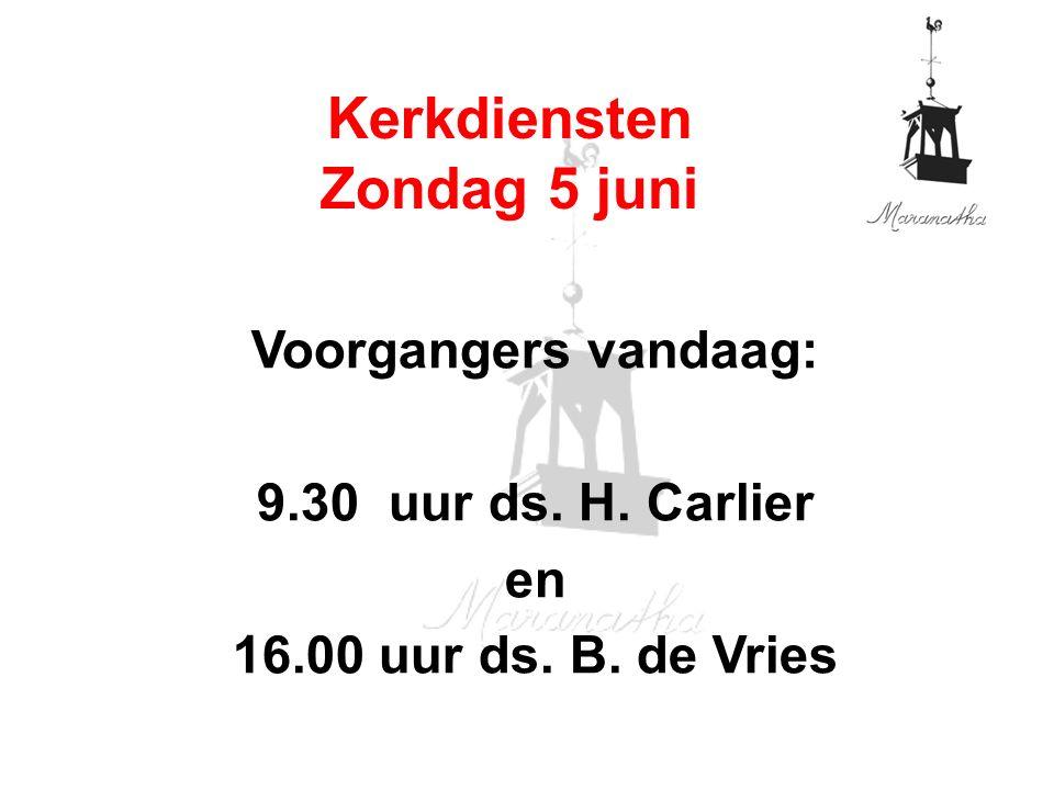 Voorgangers vandaag: 9.30 uur ds. H. Carlier en 16.00 uur ds. B. de Vries Kerkdiensten Zondag 5 juni