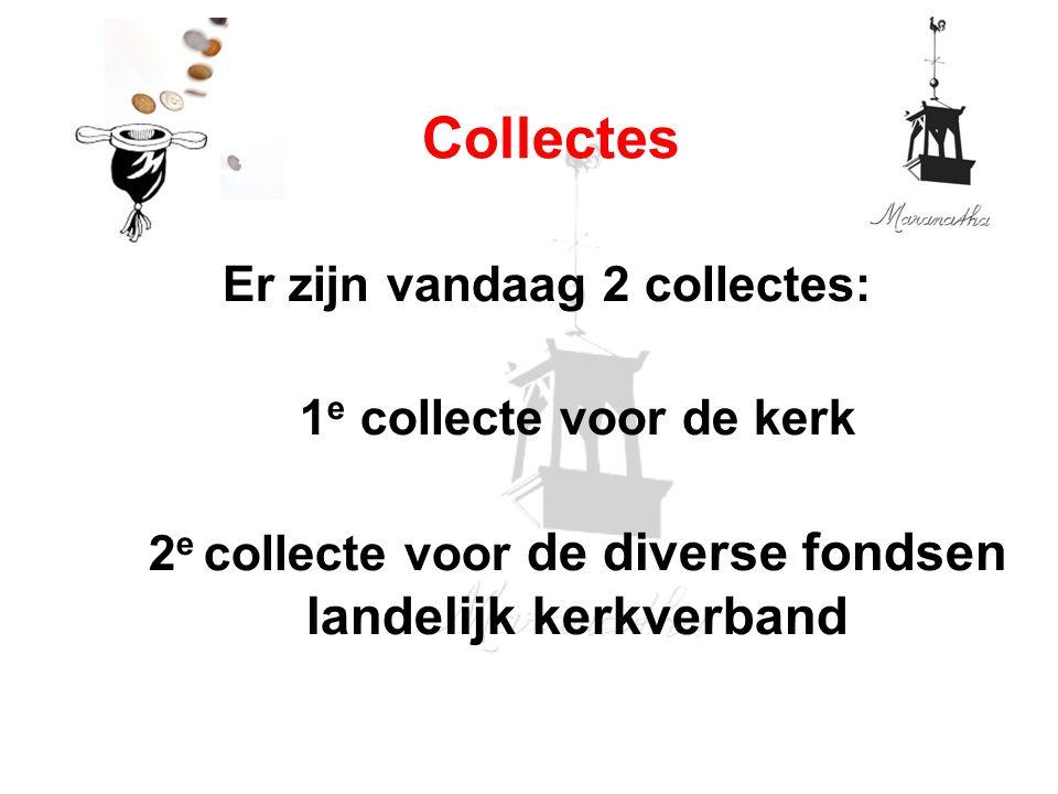 Er zijn vandaag 2 collectes: 1 e collecte voor de kerk 2 e collecte voor de diverse fondsen landelijk kerkverband Collectes