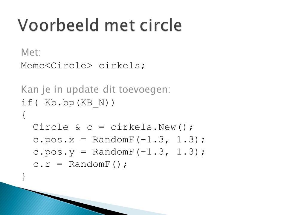Met: Memc cirkels; Kan je in update dit toevoegen: if( Kb.bp(KB_N)) { Circle & c = cirkels.New(); c.pos.x = RandomF(-1.3, 1.3); c.pos.y = RandomF(-1.3, 1.3); c.r = RandomF(); }