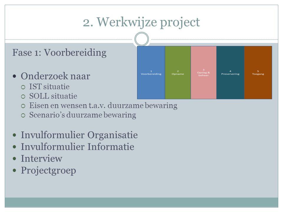 2. Werkwijze project Fase 1: Voorbereiding Onderzoek naar  IST situatie  SOLL situatie  Eisen en wensen t.a.v. duurzame bewaring  Scenario's duurz