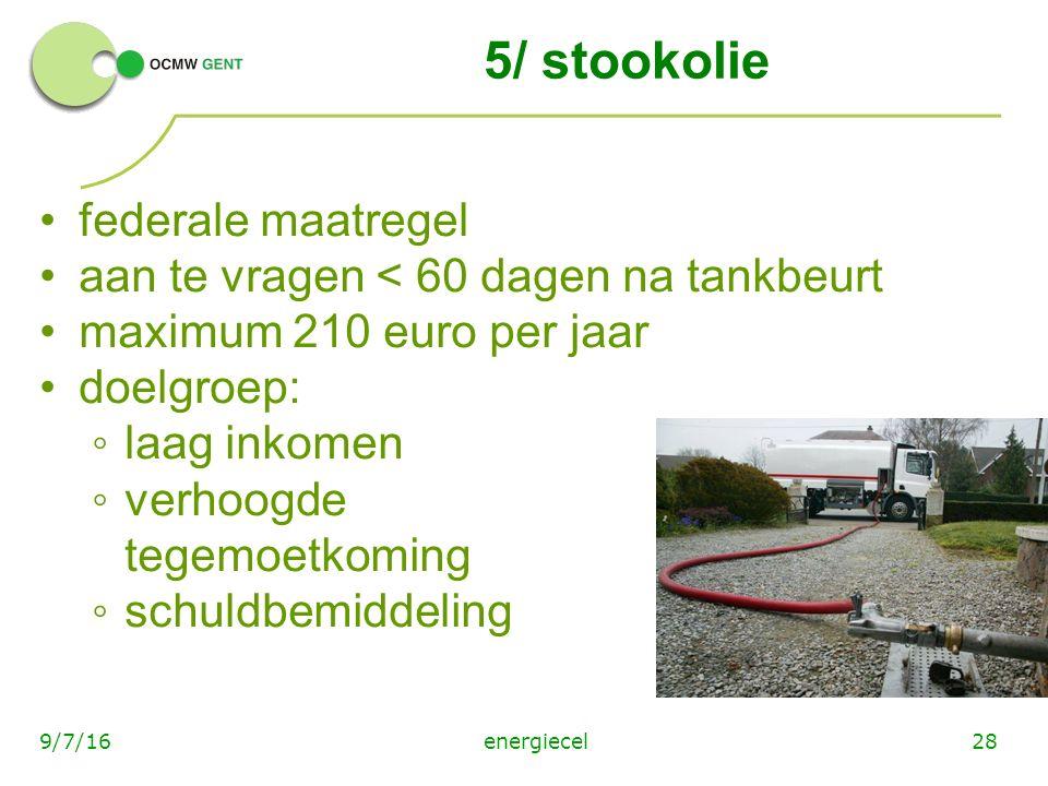 energiecel289/7/16 5/ stookolie federale maatregel aan te vragen < 60 dagen na tankbeurt maximum 210 euro per jaar doelgroep: ◦laag inkomen ◦verhoogde tegemoetkoming ◦schuldbemiddeling