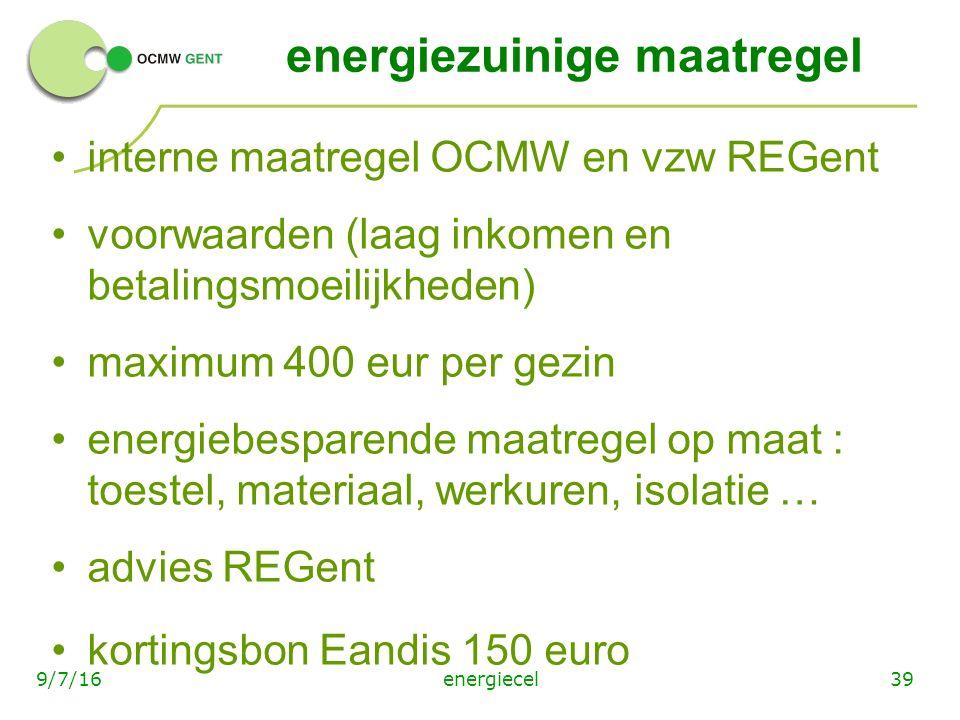 energiecel399/7/16 energiezuinige maatregel interne maatregel OCMW en vzw REGent voorwaarden (laag inkomen en betalingsmoeilijkheden) maximum 400 eur per gezin energiebesparende maatregel op maat : toestel, materiaal, werkuren, isolatie … advies REGent kortingsbon Eandis 150 euro