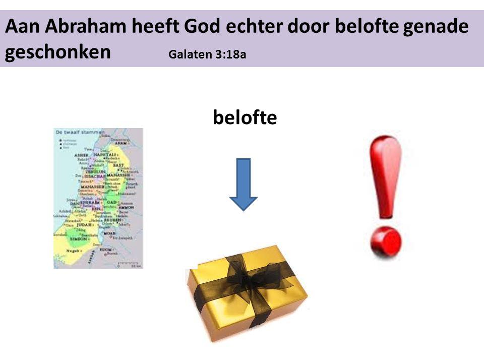 Aan Abraham heeft God echter door belofte genade geschonken Galaten 3:18a belofte