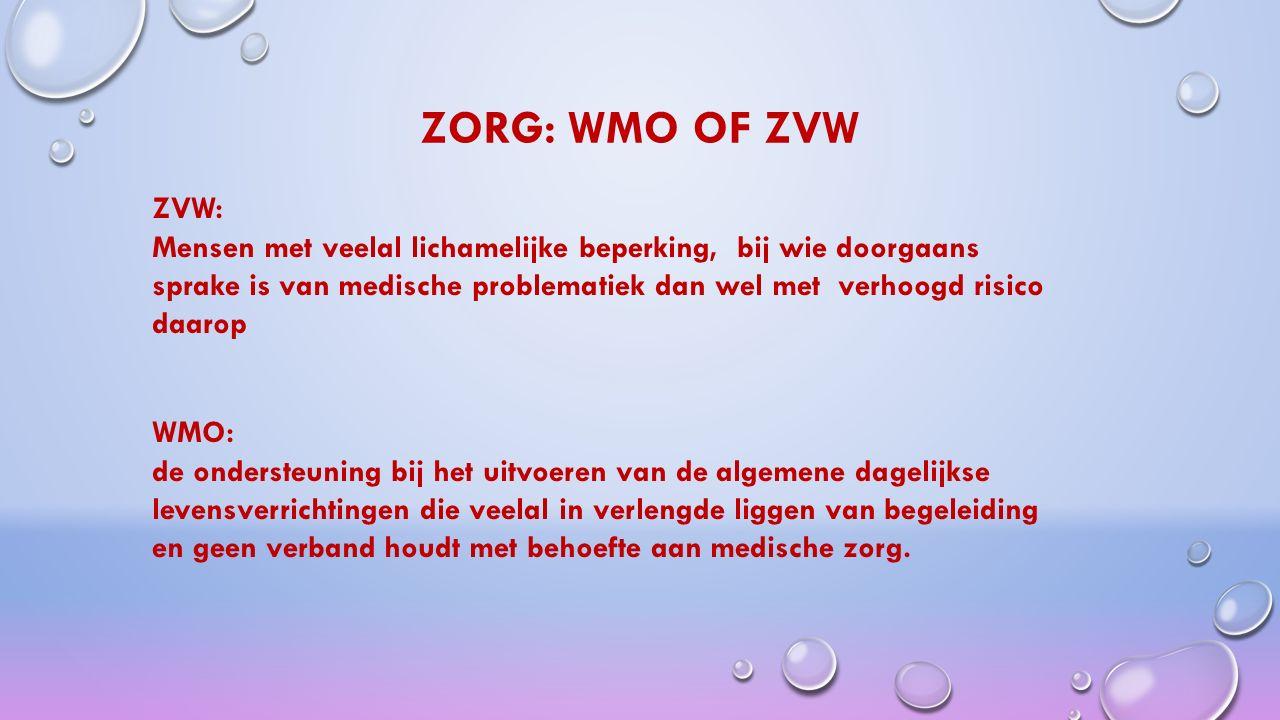 ZORG: WMO OF ZVW ZVW: Mensen met veelal lichamelijke beperking, bij wie doorgaans sprake is van medische problematiek dan wel met verhoogd risico daarop WMO: de ondersteuning bij het uitvoeren van de algemene dagelijkse levensverrichtingen die veelal in verlengde liggen van begeleiding en geen verband houdt met behoefte aan medische zorg.