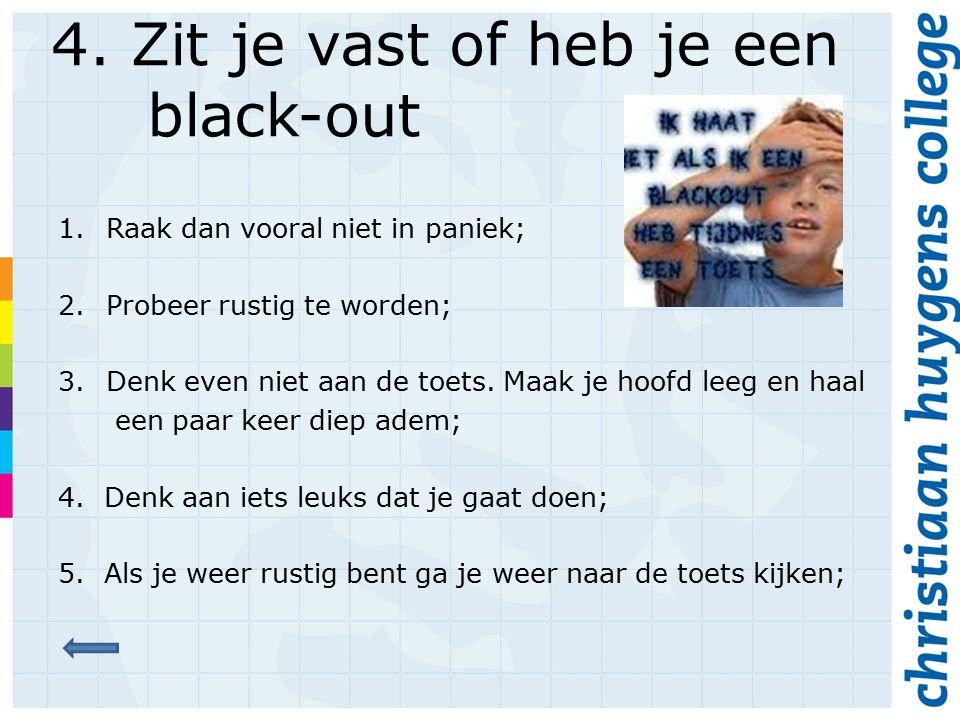 4. Zit je vast of heb je een black-out 1.Raak dan vooral niet in paniek; 2.Probeer rustig te worden; 3.Denk even niet aan de toets. Maak je hoofd leeg