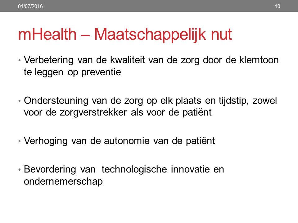 mHealth – Maatschappelijk nut 10 Verbetering van de kwaliteit van de zorg door de klemtoon te leggen op preventie Ondersteuning van de zorg op elk plaats en tijdstip, zowel voor de zorgverstrekker als voor de patiënt Verhoging van de autonomie van de patiënt Bevordering van technologische innovatie en ondernemerschap 01/07/2016