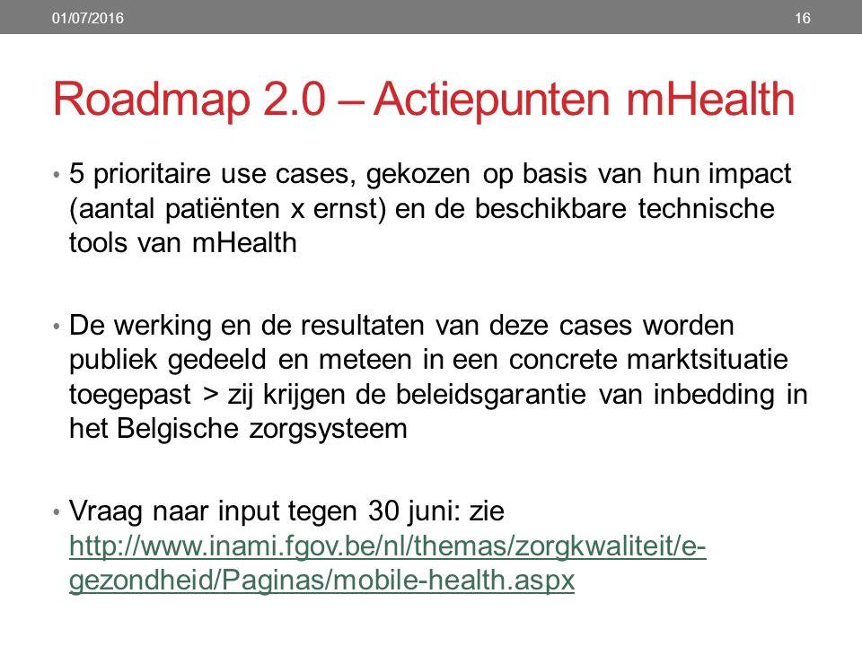 Roadmap 2.0 – Actiepunten mHealth 16 5 prioritaire use cases, gekozen op basis van hun impact (aantal patiënten x ernst) en de beschikbare technische tools van mHealth De werking en de resultaten van deze cases worden publiek gedeeld en meteen in een concrete marktsituatie toegepast > zij krijgen de beleidsgarantie van inbedding in het Belgische zorgsysteem Vraag naar input tegen 30 juni: zie http://www.inami.fgov.be/nl/themas/zorgkwaliteit/e- gezondheid/Paginas/mobile-health.aspx http://www.inami.fgov.be/nl/themas/zorgkwaliteit/e- gezondheid/Paginas/mobile-health.aspx 01/07/2016