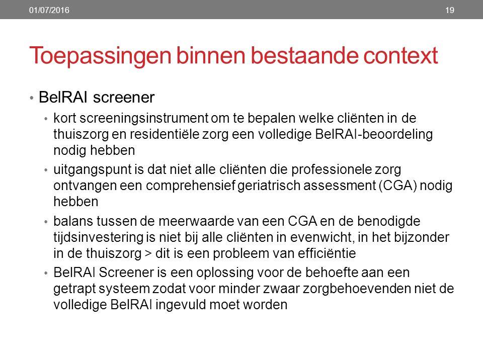 Toepassingen binnen bestaande context 19 BelRAI screener kort screeningsinstrument om te bepalen welke cliënten in de thuiszorg en residentiële zorg een volledige BelRAI-beoordeling nodig hebben uitgangspunt is dat niet alle cliënten die professionele zorg ontvangen een comprehensief geriatrisch assessment (CGA) nodig hebben balans tussen de meerwaarde van een CGA en de benodigde tijdsinvestering is niet bij alle cliënten in evenwicht, in het bijzonder in de thuiszorg > dit is een probleem van efficiëntie BelRAI Screener is een oplossing voor de behoefte aan een getrapt systeem zodat voor minder zwaar zorgbehoevenden niet de volledige BelRAI ingevuld moet worden 01/07/2016