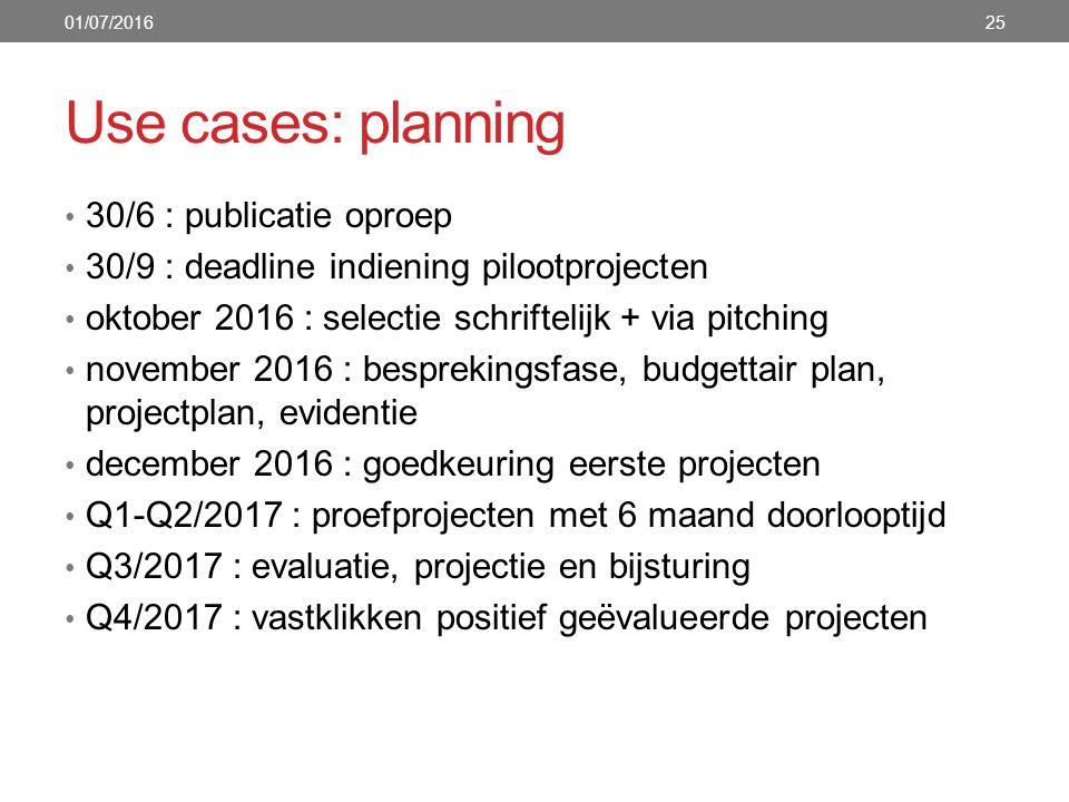 Use cases: planning 30/6 : publicatie oproep 30/9 : deadline indiening pilootprojecten oktober 2016 : selectie schriftelijk + via pitching november 2016 : besprekingsfase, budgettair plan, projectplan, evidentie december 2016 : goedkeuring eerste projecten Q1-Q2/2017 : proefprojecten met 6 maand doorlooptijd Q3/2017 : evaluatie, projectie en bijsturing Q4/2017 : vastklikken positief geëvalueerde projecten 01/07/201625