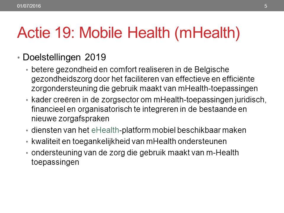 Actie 19: Mobile Health (mHealth) Doelstellingen 2019 betere gezondheid en comfort realiseren in de Belgische gezondheidszorg door het faciliteren van effectieve en efficiënte zorgondersteuning die gebruik maakt van mHealth-toepassingen kader creëren in de zorgsector om mHealth-toepassingen juridisch, financieel en organisatorisch te integreren in de bestaande en nieuwe zorgafspraken diensten van het eHealth-platform mobiel beschikbaar maken kwaliteit en toegankelijkheid van mHealth ondersteunen ondersteuning van de zorg die gebruik maakt van m-Health toepassingen 01/07/20165