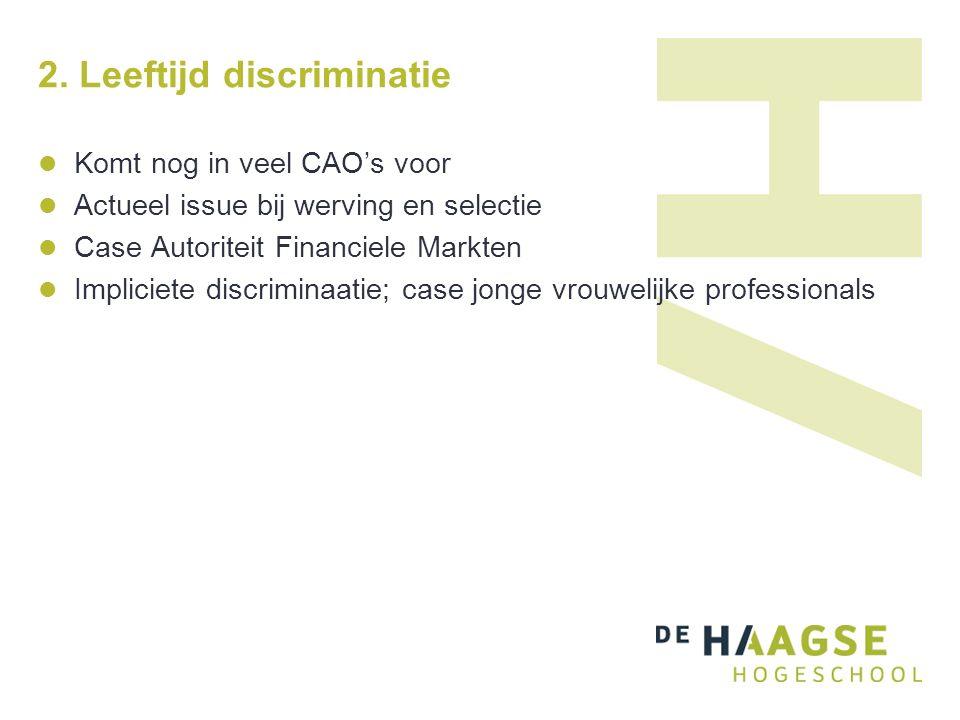 2. Leeftijd discriminatie Komt nog in veel CAO's voor Actueel issue bij werving en selectie Case Autoriteit Financiele Markten Impliciete discriminaat