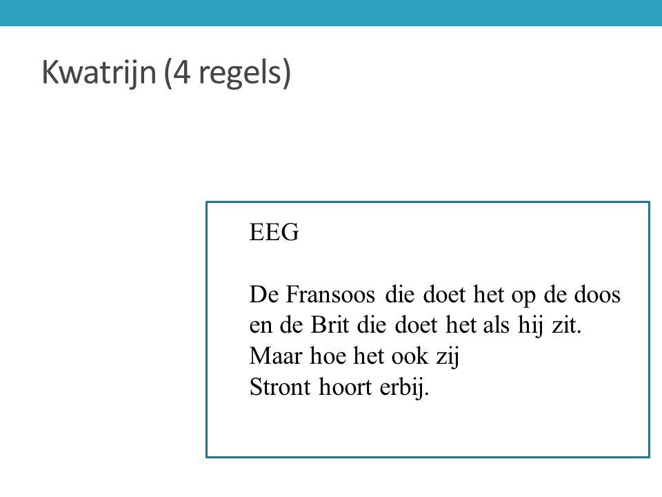Kwatrijn (4 regels) EEG De Fransoos die doet het op de doos en de Brit die doet het als hij zit. Maar hoe het ook zij Stront hoort erbij.