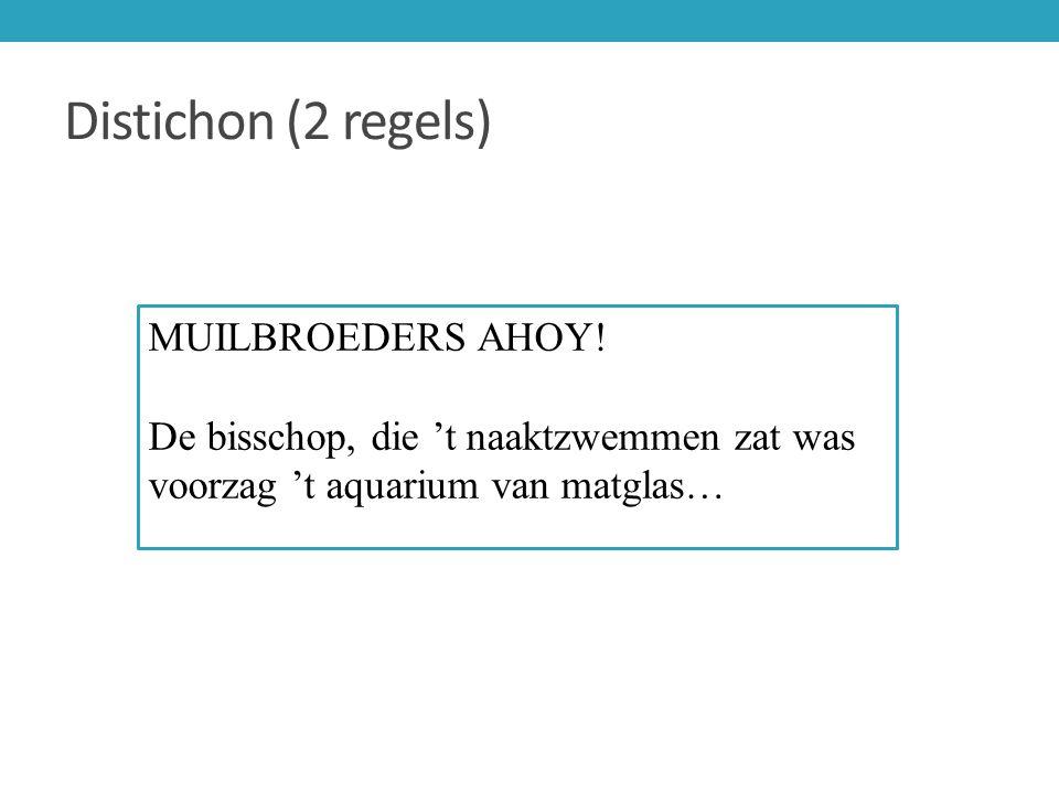 Distichon (2 regels) MUILBROEDERS AHOY! De bisschop, die 't naaktzwemmen zat was voorzag 't aquarium van matglas…