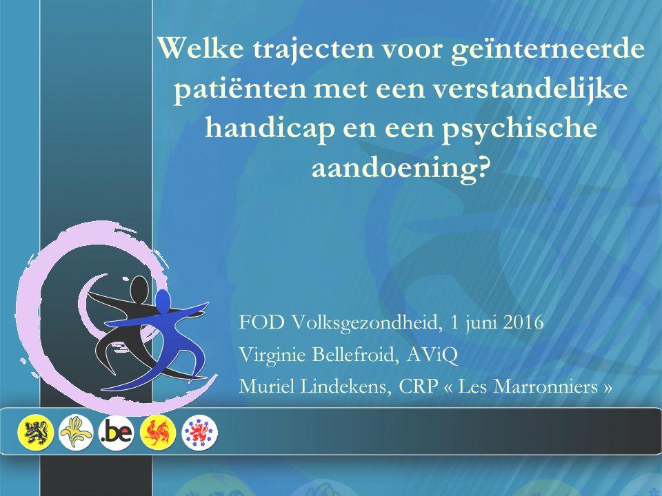 Welke trajecten voor geïnterneerde patiënten met een verstandelijke handicap en een psychische aandoening? FOD Volksgezondheid, 1 juni 2016 Virginie B
