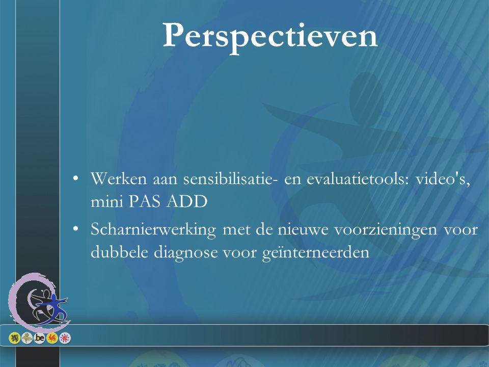 Perspectieven Werken aan sensibilisatie- en evaluatietools: video s, mini PAS ADD Scharnierwerking met de nieuwe voorzieningen voor dubbele diagnose voor geïnterneerden