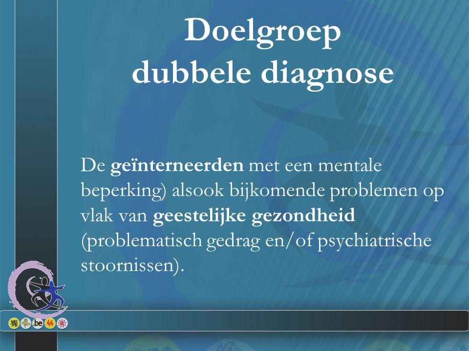 Doelgroep dubbele diagnose De geïnterneerden met een mentale beperking) alsook bijkomende problemen op vlak van geestelijke gezondheid (problematisch gedrag en/of psychiatrische stoornissen).