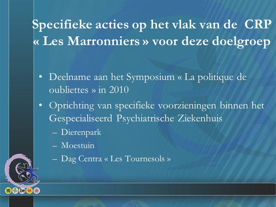 Specifieke acties op het vlak van de CRP « Les Marronniers » voor deze doelgroep Deelname aan het Symposium « La politique de oubliettes » in 2010 Oprichting van specifieke voorzieningen binnen het Gespecialiseerd Psychiatrische Ziekenhuis –Dierenpark –Moestuin –Dag Centra « Les Tournesols »