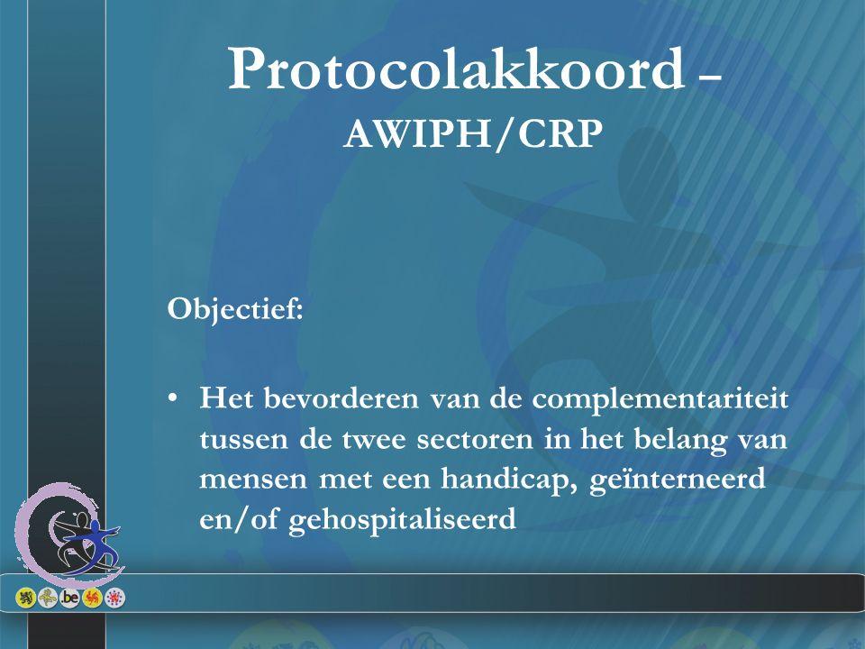 Protocolakkoord – AWIPH/CRP Objectief: Het bevorderen van de complementariteit tussen de twee sectoren in het belang van mensen met een handicap, geïnterneerd en/of gehospitaliseerd