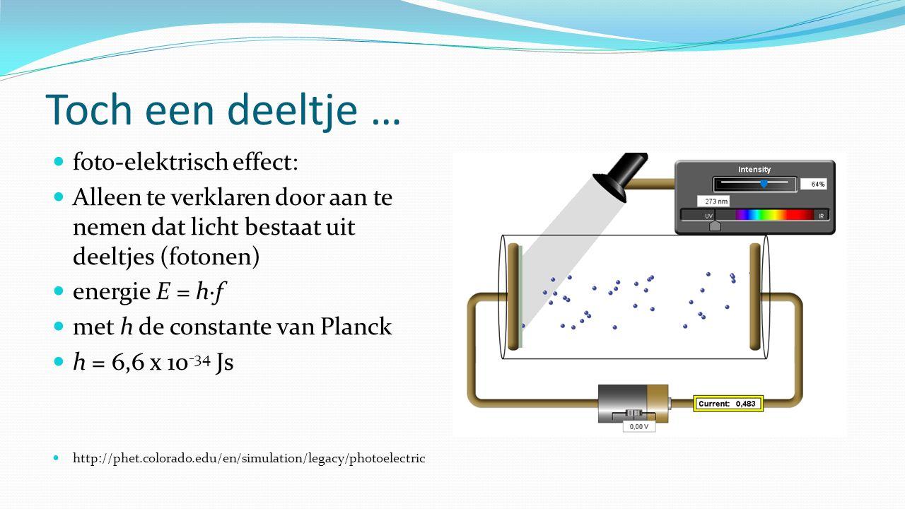 Toch een deeltje … foto-elektrisch effect: Alleen te verklaren door aan te nemen dat licht bestaat uit deeltjes (fotonen) energie E = h∙f met h de con