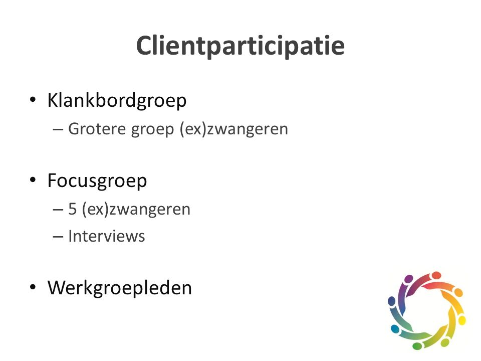 Clientparticipatie Klankbordgroep – Grotere groep (ex)zwangeren Focusgroep – 5 (ex)zwangeren – Interviews Werkgroepleden