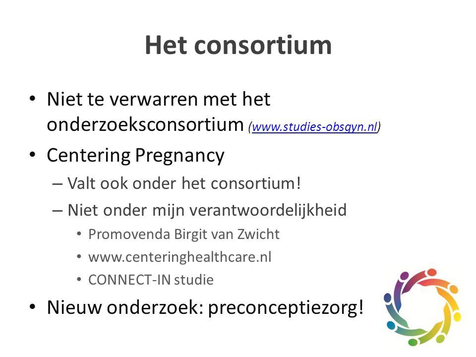 Het consortium Niet te verwarren met het onderzoeksconsortium (www.studies-obsgyn.nl)www.studies-obsgyn.nl Centering Pregnancy – Valt ook onder het consortium.