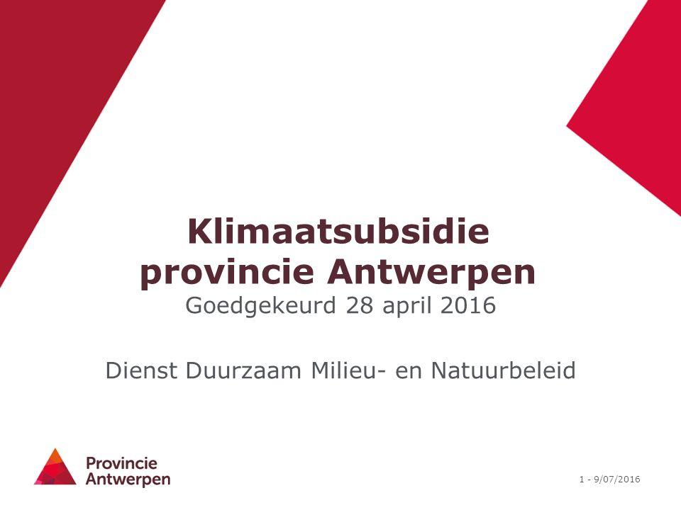 1 - 9/07/2016 Klimaatsubsidie provincie Antwerpen Goedgekeurd 28 april 2016 Dienst Duurzaam Milieu- en Natuurbeleid
