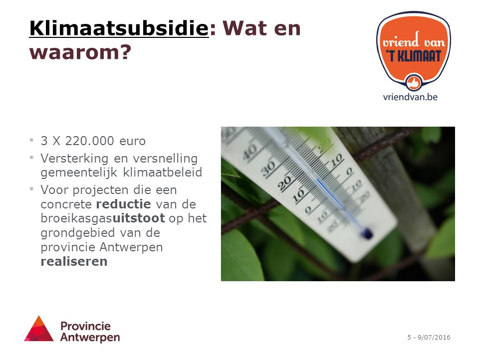5 - 9/07/2016 KlimaatsubsidieKlimaatsubsidie: Wat en waarom? 3 X 220.000 euro Versterking en versnelling gemeentelijk klimaatbeleid Voor projecten die