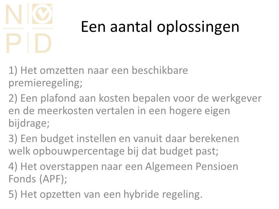 Een aantal oplossingen 1) Het omzetten naar een beschikbare premieregeling; 2) Een plafond aan kosten bepalen voor de werkgever en de meerkosten vertalen in een hogere eigen bijdrage; 3) Een budget instellen en vanuit daar berekenen welk opbouwpercentage bij dat budget past; 4) Het overstappen naar een Algemeen Pensioen Fonds (APF); 5) Het opzetten van een hybride regeling.