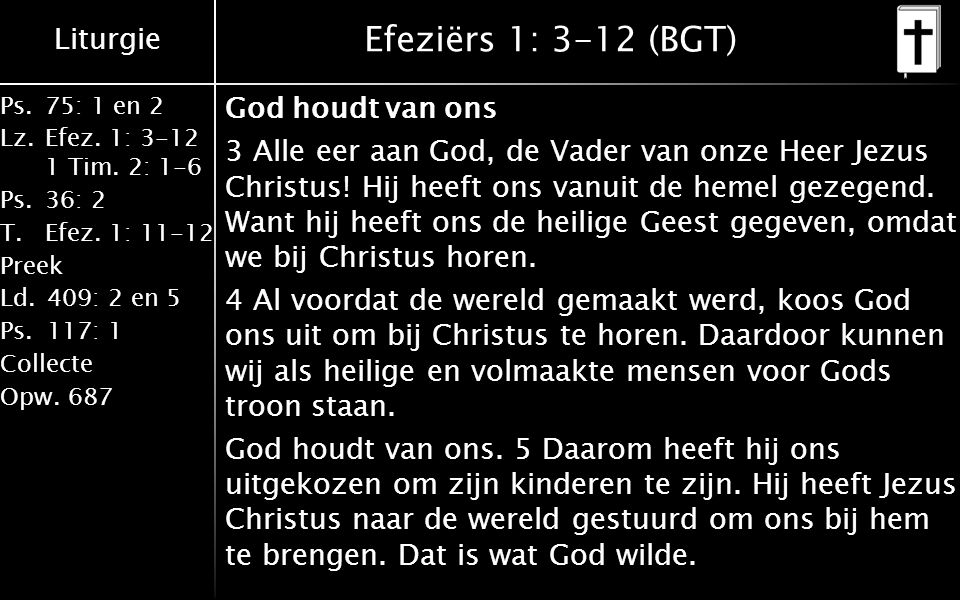 Liturgie Ps.75: 1 en 2 Lz.Efez. 1: 3-12 1 Tim. 2: 1-6 Ps.36: 2 T.Efez. 1: 11-12 Preek Ld.409: 2 en 5 Ps.117: 1 Collecte Opw.687 Efeziërs 1: 3-12 (BGT)