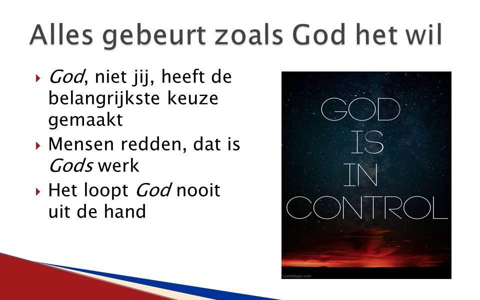  God, niet jij, heeft de belangrijkste keuze gemaakt  Mensen redden, dat is Gods werk  Het loopt God nooit uit de hand