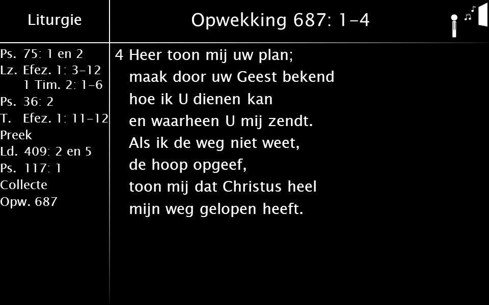 Liturgie Ps.75: 1 en 2 Lz.Efez. 1: 3-12 1 Tim. 2: 1-6 Ps.36: 2 T.Efez. 1: 11-12 Preek Ld.409: 2 en 5 Ps.117: 1 Collecte Opw.687 Opwekking 687: 1-4 4He